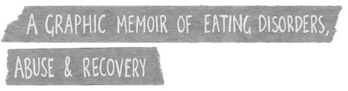 A graphic memoir of eating disorders, abuse & recovery